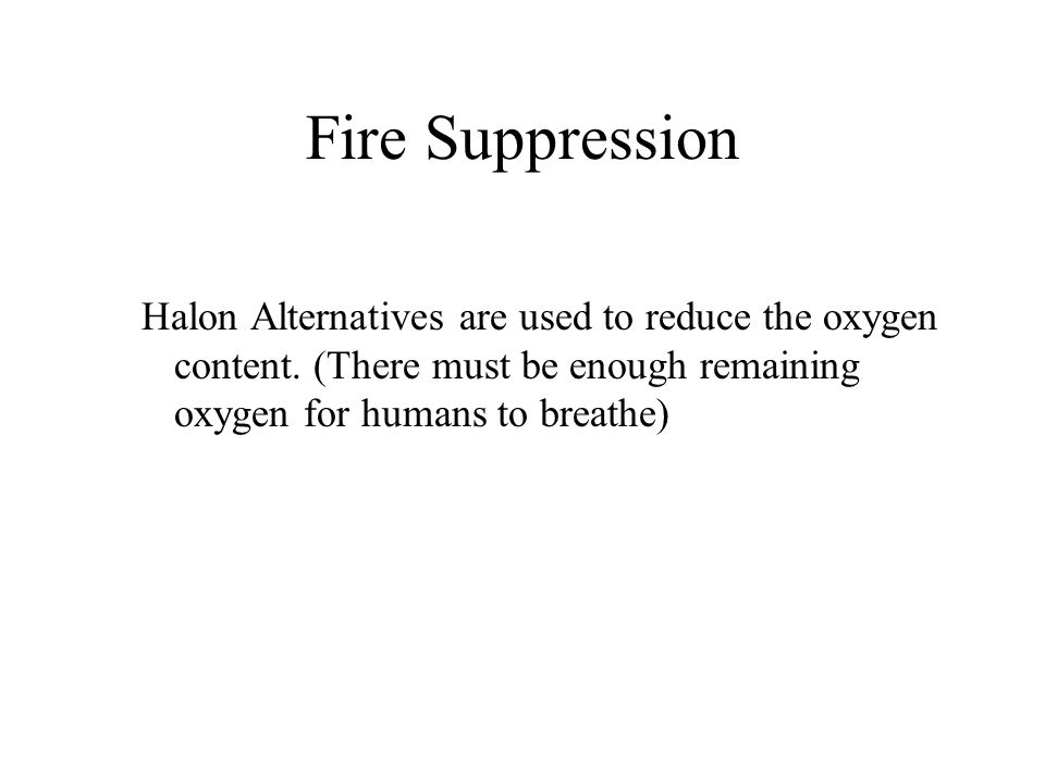 Fire Suppression Halon Alternatives are used to reduce the oxygen content. (There must be enough remaining oxygen for humans to breathe)