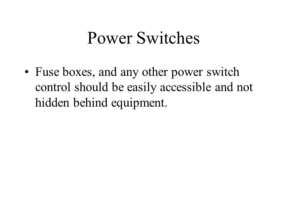 Power Switches Fuse boxes, and any other power switch control should be easily accessible and not hidden behind equipment.