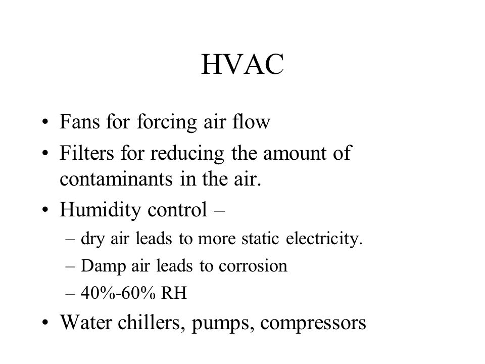 HVAC Fans for forcing air flow Filters for reducing the amount of contaminants in the air. Humidity control – –dry air leads to more static electricit