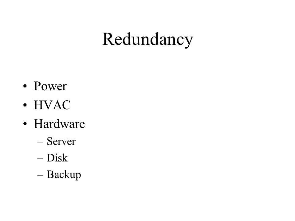 Redundancy Power HVAC Hardware –Server –Disk –Backup