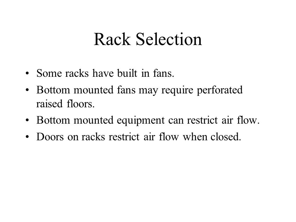 Rack Selection Some racks have built in fans. Bottom mounted fans may require perforated raised floors. Bottom mounted equipment can restrict air flow