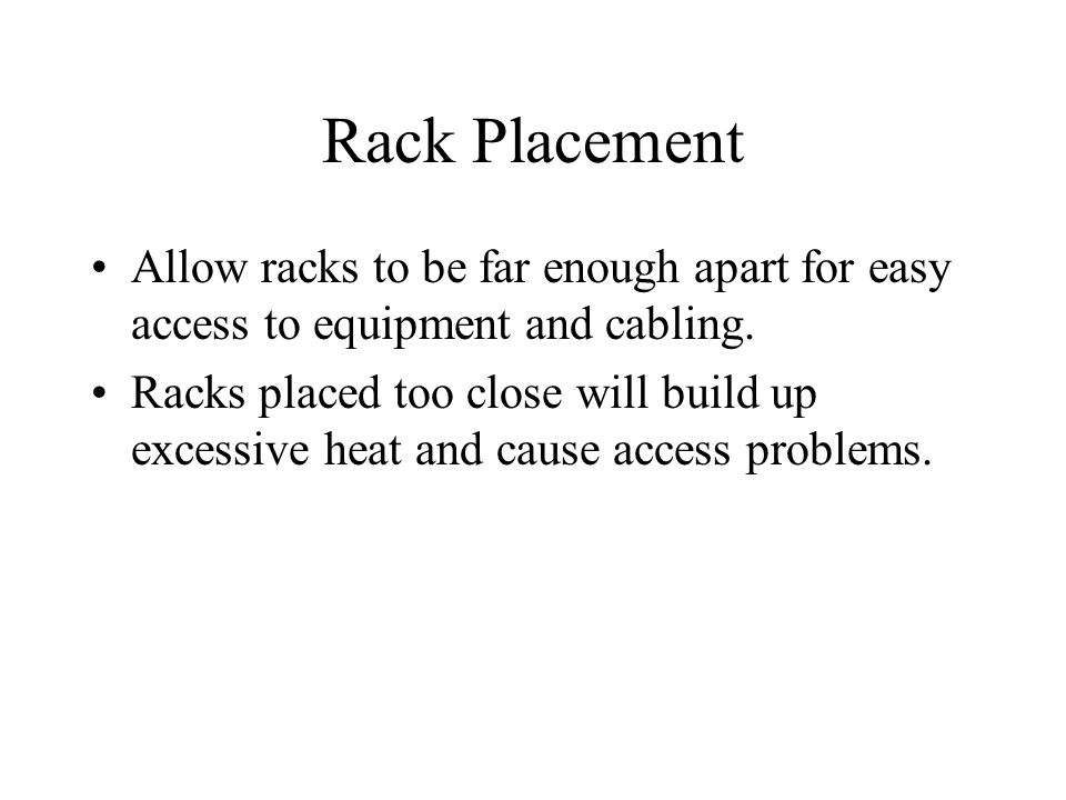Rack Placement Allow racks to be far enough apart for easy access to equipment and cabling. Racks placed too close will build up excessive heat and ca