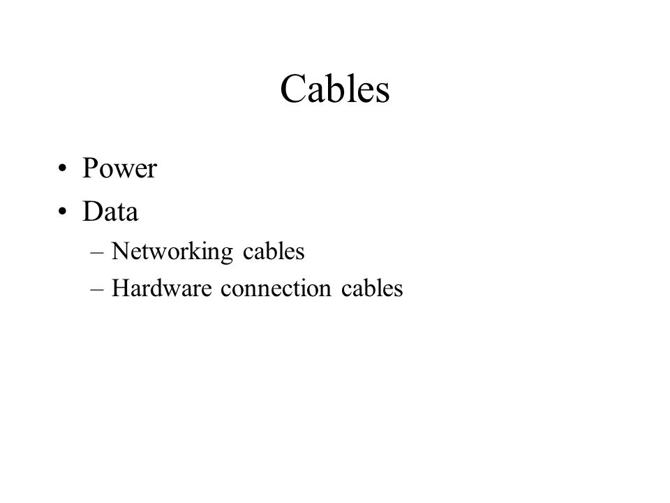 Cables Power Data –Networking cables –Hardware connection cables