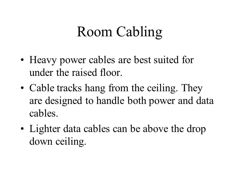 Room Cabling Heavy power cables are best suited for under the raised floor. Cable tracks hang from the ceiling. They are designed to handle both power