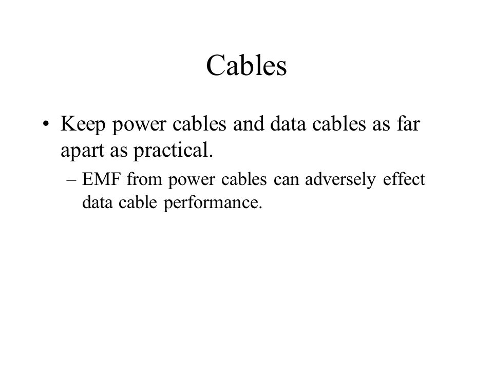 Cables Keep power cables and data cables as far apart as practical. –EMF from power cables can adversely effect data cable performance.