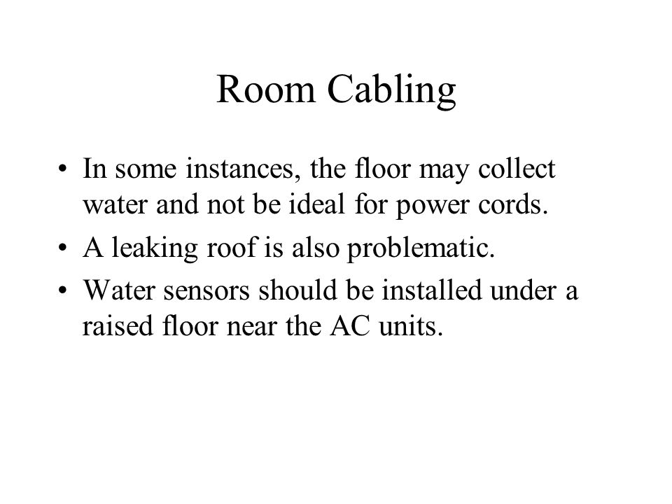 Room Cabling In some instances, the floor may collect water and not be ideal for power cords. A leaking roof is also problematic. Water sensors should