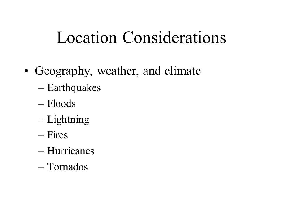 Location Considerations Geography, weather, and climate –Earthquakes –Floods –Lightning –Fires –Hurricanes –Tornados