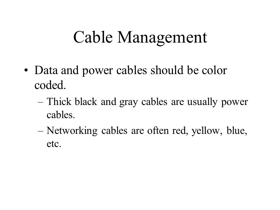 Cable Management Data and power cables should be color coded. –Thick black and gray cables are usually power cables. –Networking cables are often red,