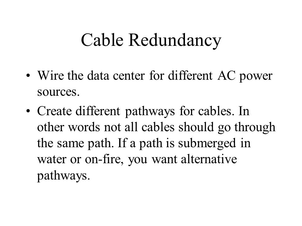 Cable Redundancy Wire the data center for different AC power sources. Create different pathways for cables. In other words not all cables should go th
