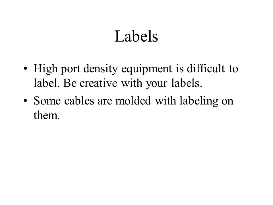 Labels High port density equipment is difficult to label. Be creative with your labels. Some cables are molded with labeling on them.