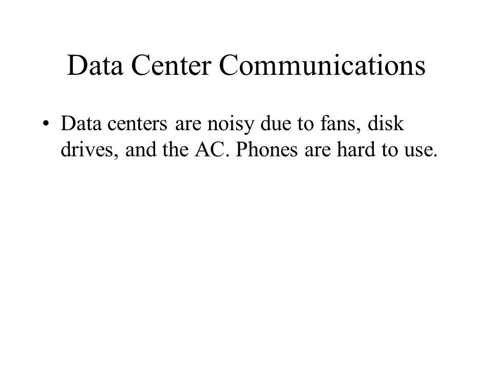 Data Center Communications Data centers are noisy due to fans, disk drives, and the AC. Phones are hard to use.