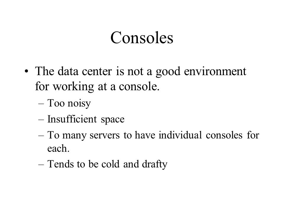 Consoles The data center is not a good environment for working at a console. –Too noisy –Insufficient space –To many servers to have individual consol