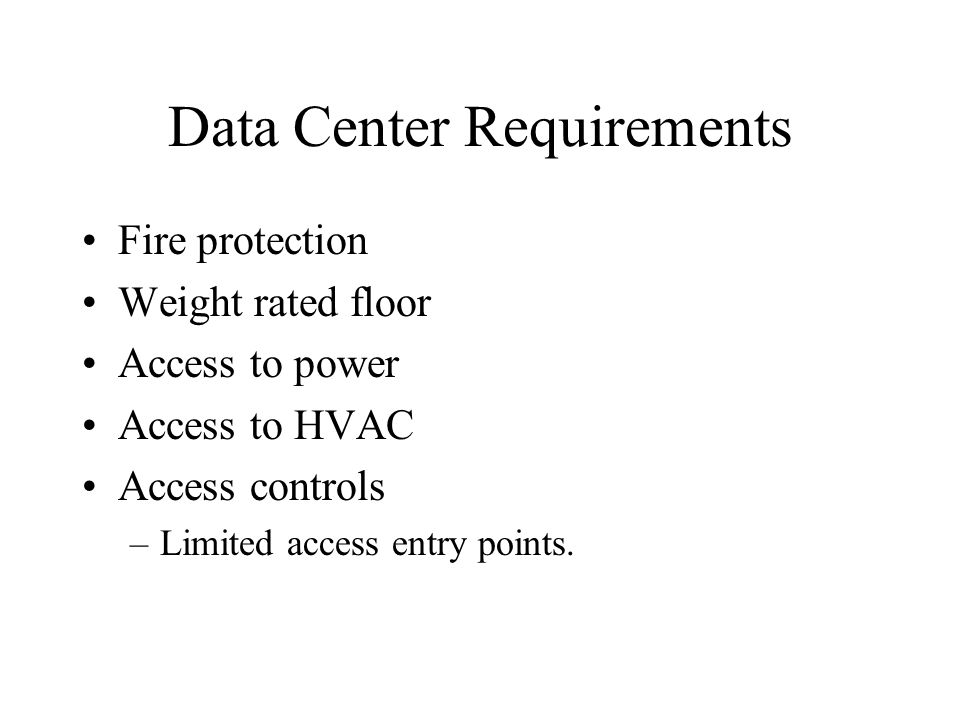Data Center Requirements Fire protection Weight rated floor Access to power Access to HVAC Access controls –Limited access entry points.