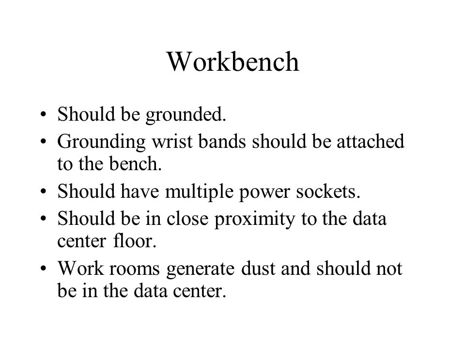 Workbench Should be grounded. Grounding wrist bands should be attached to the bench. Should have multiple power sockets. Should be in close proximity