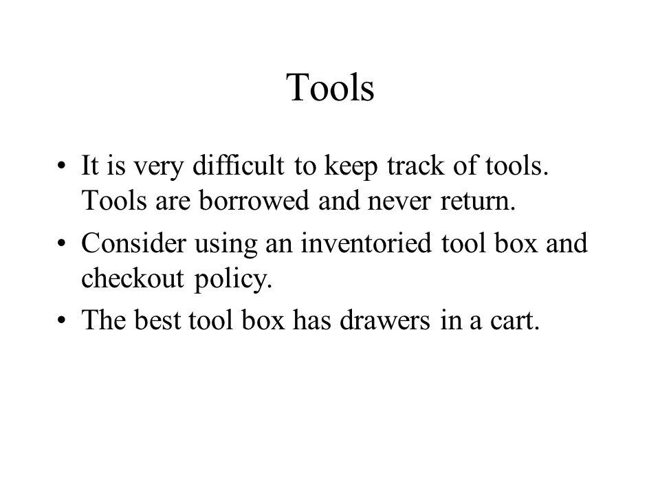 Tools It is very difficult to keep track of tools. Tools are borrowed and never return. Consider using an inventoried tool box and checkout policy. Th
