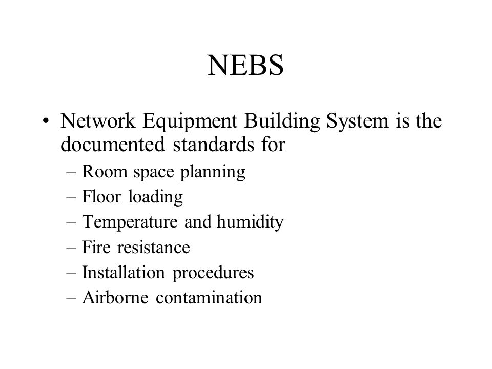 NEBS Network Equipment Building System is the documented standards for –Room space planning –Floor loading –Temperature and humidity –Fire resistance