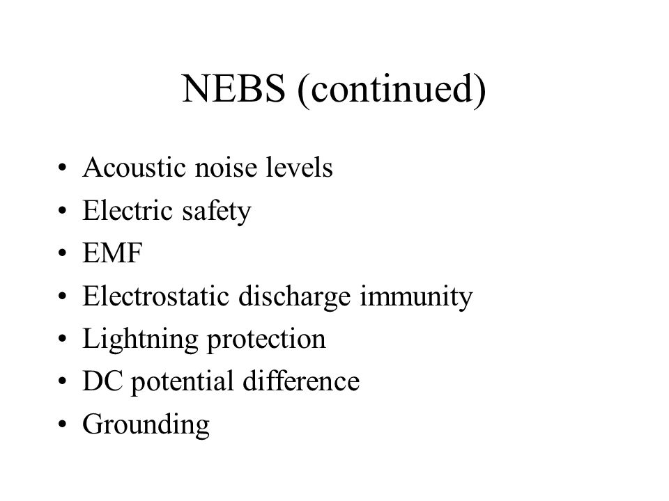 NEBS (continued) Acoustic noise levels Electric safety EMF Electrostatic discharge immunity Lightning protection DC potential difference Grounding