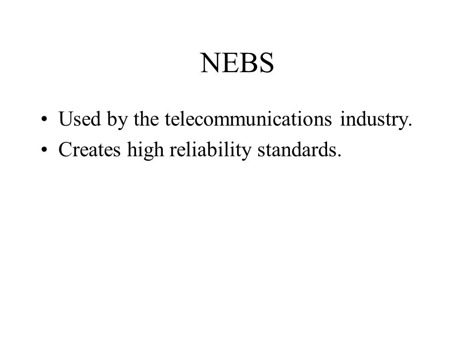 NEBS Used by the telecommunications industry. Creates high reliability standards.