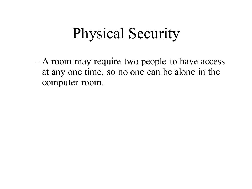 Physical Security –A room may require two people to have access at any one time, so no one can be alone in the computer room.