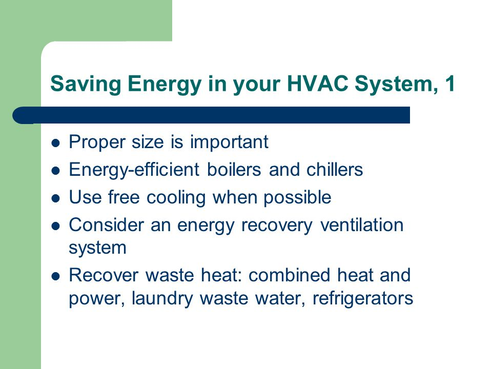 Saving Energy in your HVAC System, 1 Proper size is important Energy-efficient boilers and chillers Use free cooling when possible Consider an energy recovery ventilation system Recover waste heat: combined heat and power, laundry waste water, refrigerators