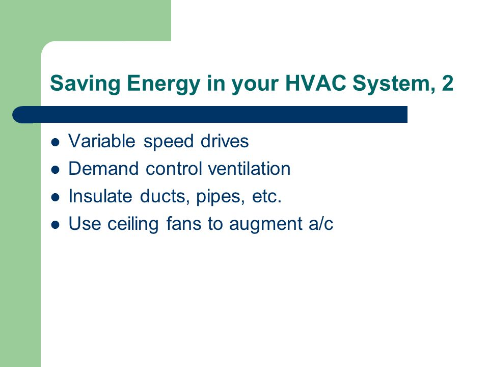 Saving Energy in your HVAC System, 2 Variable speed drives Demand control ventilation Insulate ducts, pipes, etc.
