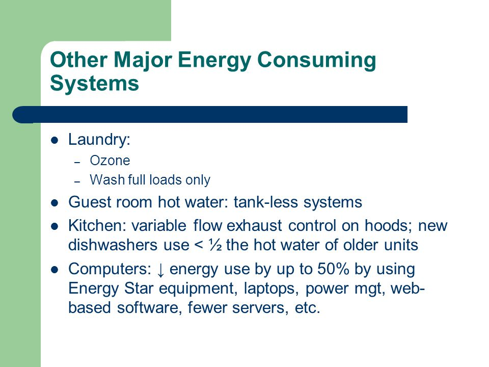 Other Major Energy Consuming Systems Laundry: – Ozone – Wash full loads only Guest room hot water: tank-less systems Kitchen: variable flow exhaust control on hoods; new dishwashers use < ½ the hot water of older units Computers: ↓ energy use by up to 50% by using Energy Star equipment, laptops, power mgt, web- based software, fewer servers, etc.