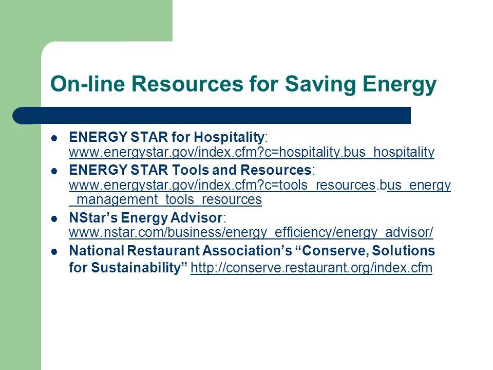 On-line Resources for Saving Energy ENERGY STAR for Hospitality: www.energystar.gov/index.cfm c=hospitality.bus_hospitality www.energystar.gov/index.cfm c=hospitality.bus_hospitality ENERGY STAR Tools and Resources: www.energystar.gov/index.cfm c=tools_resources.bus_energy _management_tools_resources www.energystar.gov/index.cfm c=tools_resources NStar's Energy Advisor: www.nstar.com/business/energy_efficiency/energy_advisor/ www.nstar.com/business/energy_efficiency/energy_advisor/ National Restaurant Association's Conserve, Solutions for Sustainability http://conserve.restaurant.org/index.cfmhttp://conserve.restaurant.org/index.cfm