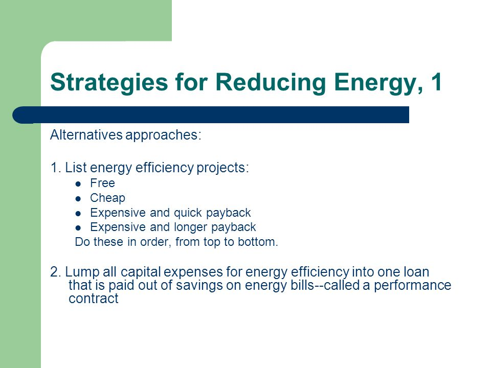 Strategies for Reducing Energy, 1 Alternatives approaches: 1. List energy efficiency projects: Free Cheap Expensive and quick payback Expensive and lo