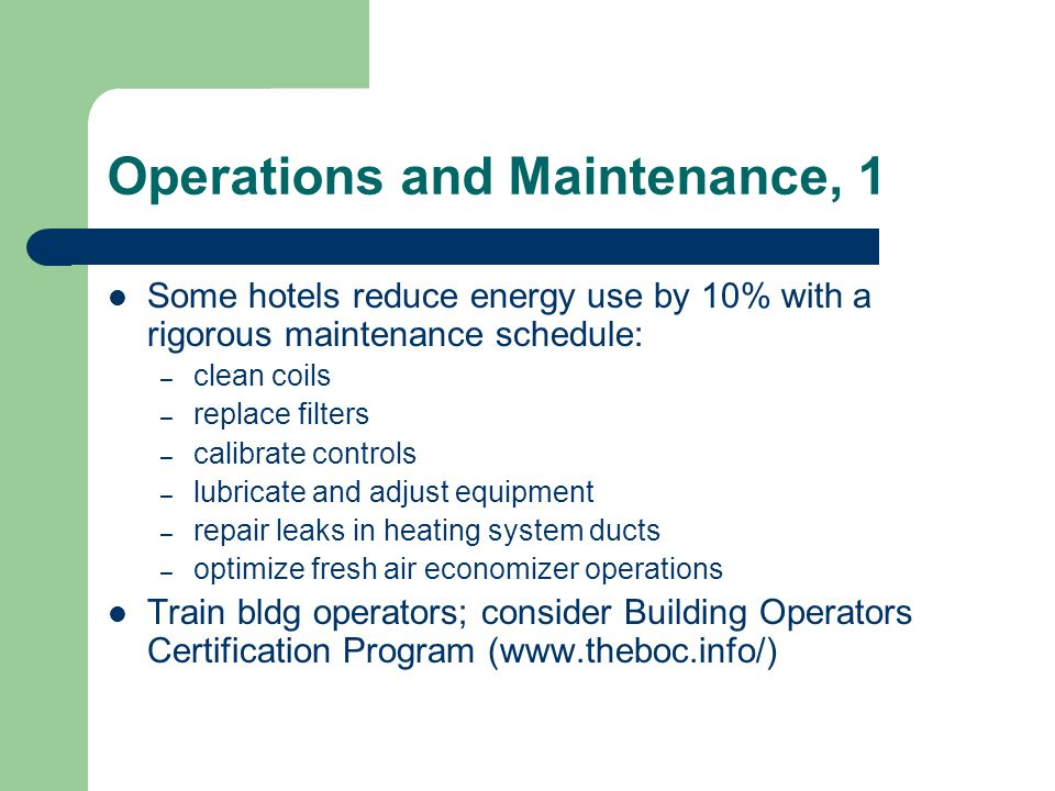Operations and Maintenance, 1 Some hotels reduce energy use by 10% with a rigorous maintenance schedule: – clean coils – replace filters – calibrate c