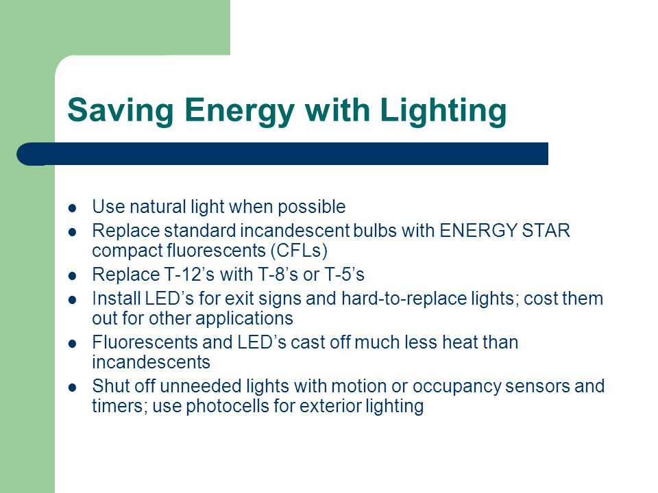 Saving Energy with Lighting Use natural light when possible Replace standard incandescent bulbs with ENERGY STAR compact fluorescents (CFLs) Replace T-12's with T-8's or T-5's Install LED's for exit signs and hard-to-replace lights; cost them out for other applications Fluorescents and LED's cast off much less heat than incandescents Shut off unneeded lights with motion or occupancy sensors and timers; use photocells for exterior lighting