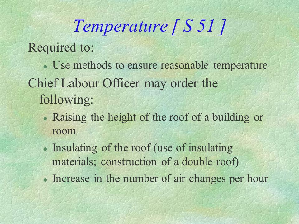 Ventilation [S 52] §Effective and suitable provision shall be made for l Circulation of fresh air l Removal of all substance, fumes, dust and other impurities that are likely to be injurious to health