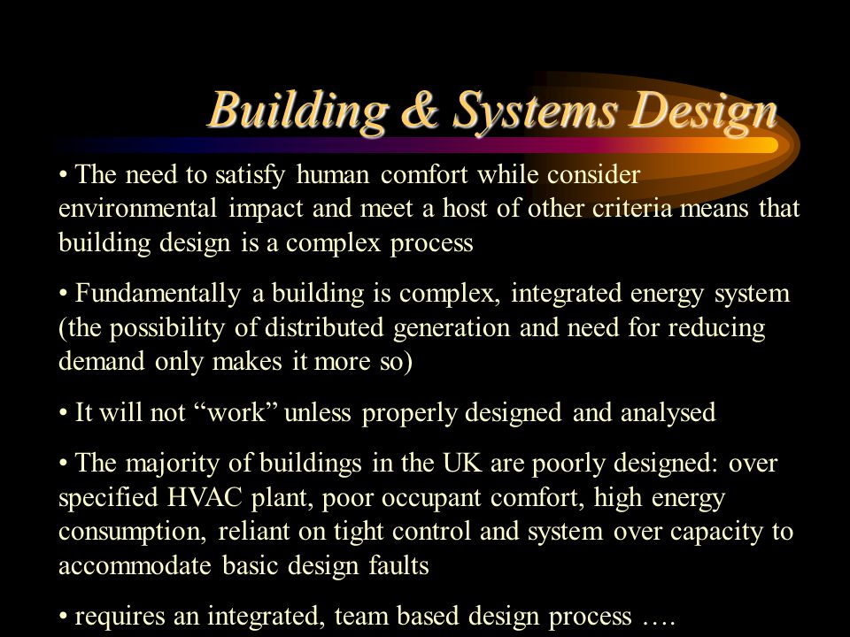 Building & Systems Design The need to satisfy human comfort while consider environmental impact and meet a host of other criteria means that building design is a complex process Fundamentally a building is complex, integrated energy system (the possibility of distributed generation and need for reducing demand only makes it more so) It will not work unless properly designed and analysed The majority of buildings in the UK are poorly designed: over specified HVAC plant, poor occupant comfort, high energy consumption, reliant on tight control and system over capacity to accommodate basic design faults requires an integrated, team based design process ….