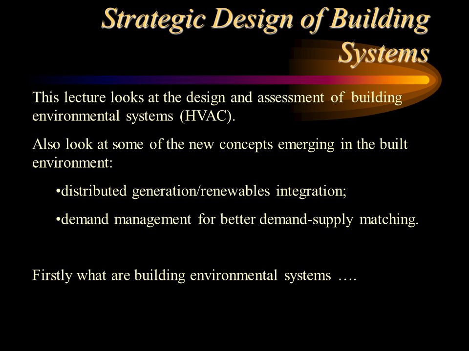 Strategic Design The design of a building takes the following into account: site and location (renewables integration) energy and other utility supplies (dictated by plant type) owner requirements (function, cost) occupant characteristics and requirements (comfort, health and plant capacity) building regulations (minimum requirements) environmental impact and regulations (EC EPD) ALL of these factors will affect the design and performance...