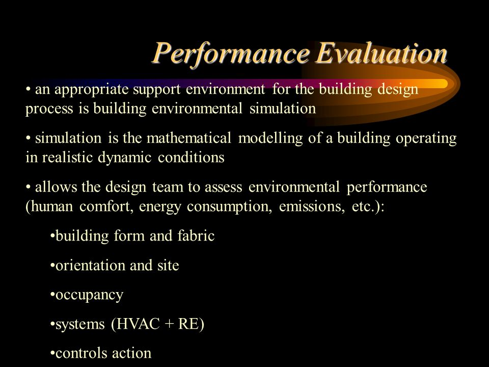 Performance Evaluation an appropriate support environment for the building design process is building environmental simulation simulation is the mathematical modelling of a building operating in realistic dynamic conditions allows the design team to assess environmental performance (human comfort, energy consumption, emissions, etc.): building form and fabric orientation and site occupancy systems (HVAC + RE) controls action