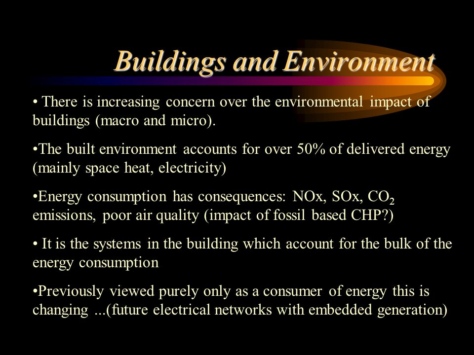 Buildings and Environment There is increasing concern over the environmental impact of buildings (macro and micro).