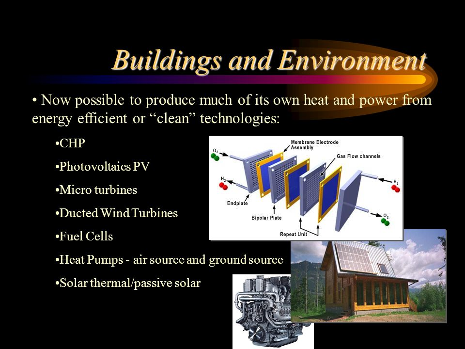 Low impact: solar water heating natural ventilation* daylighting* use of thermal mass*/ thermal insulation* photovoltaic power production* combined heat and power daylight-linked controls occupancy sensors energy management systems * strongly linked to the orientation and design of the building fabric