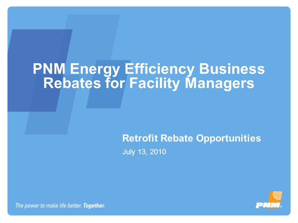 PNM Energy Efficiency Business Rebates for Facility Managers Retrofit Rebate Opportunities July 13, 2010
