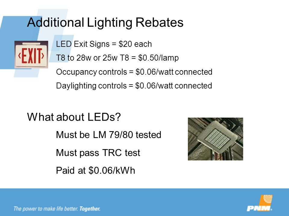 Additional Lighting Rebates LED Exit Signs = $20 each T8 to 28w or 25w T8 = $0.50/lamp Occupancy controls = $0.06/watt connected Daylighting controls = $0.06/watt connected Must be LM 79/80 tested Must pass TRC test Paid at $0.06/kWh What about LEDs