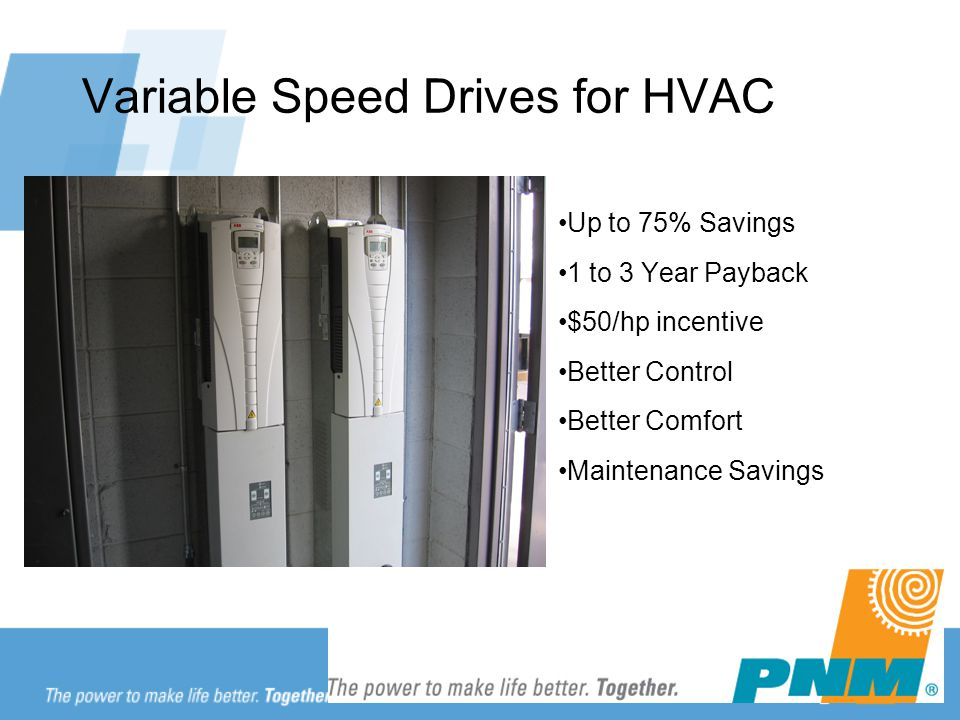 Variable Speed Drives for HVAC Up to 75% Savings 1 to 3 Year Payback $50/hp incentive Better Control Better Comfort Maintenance Savings