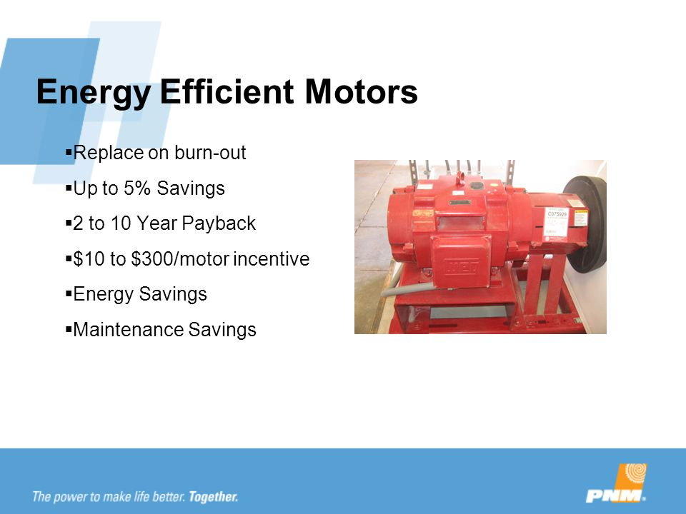 Energy Efficient Motors  Replace on burn-out  Up to 5% Savings  2 to 10 Year Payback  $10 to $300/motor incentive  Energy Savings  Maintenance Savings