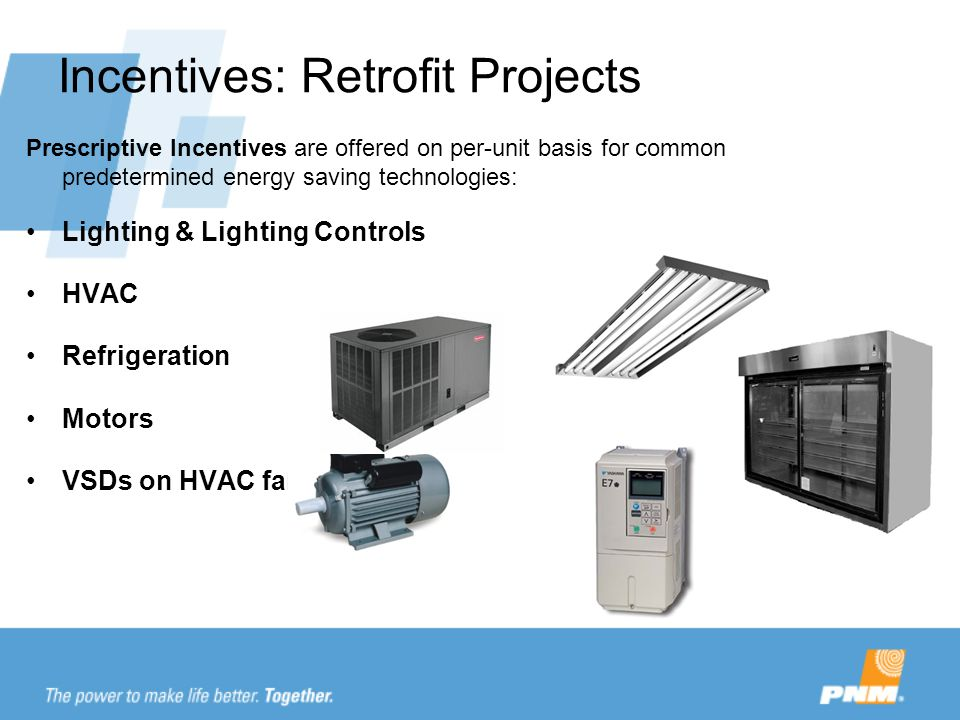 Incentives: Retrofit Projects Prescriptive Incentives are offered on per-unit basis for common predetermined energy saving technologies: Lighting & Lighting Controls HVAC Refrigeration Motors VSDs on HVAC fans & pumps