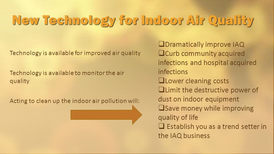 Technology is available for improved air quality Technology is available to monitor the air quality Acting to clean up the indoor air pollution will: New Technology for Indoor Air Quality  Dramatically improve IAQ  Curb community acquired infections and hospital acquired infections  Lower cleaning costs  Limit the destructive power of dust on indoor equipment  Save money while improving quality of life  Establish you as a trend setter in the IAQ business