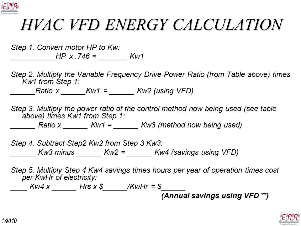 HVAC ENERGY SAVINGS Example: A 60HP fan motor is now operating 24 Hrs per day (or 8760 Hrs per year) riding the fan curve for variable volume control and the local utility charges $0.12 per KwHr: Step 1.