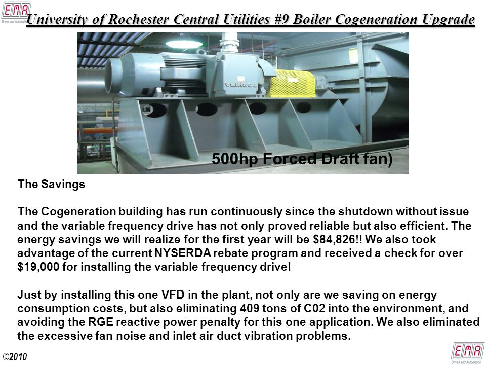 University of Rochester Central Utilities #9 Boiler Cogeneration Upgrade University of Rochester Central Utilities #9 Boiler Cogeneration Upgrade 500hp Forced Draft fan) The Savings The Cogeneration building has run continuously since the shutdown without issue and the variable frequency drive has not only proved reliable but also efficient.