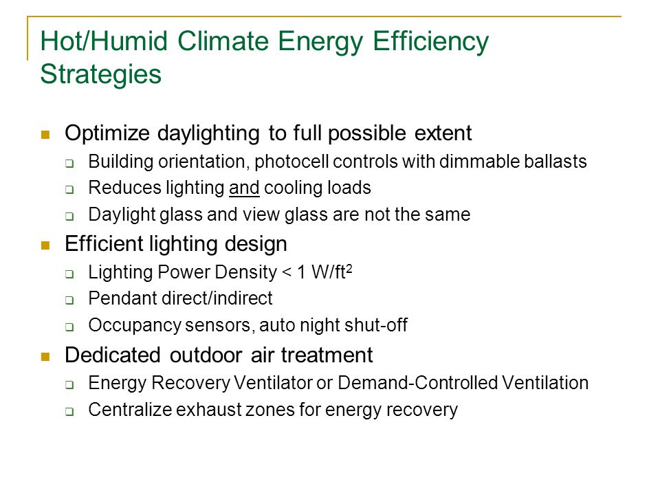 Hot/Humid Climate Energy Efficiency Strategies Optimize daylighting to full possible extent  Building orientation, photocell controls with dimmable ballasts  Reduces lighting and cooling loads  Daylight glass and view glass are not the same Efficient lighting design  Lighting Power Density < 1 W/ft 2  Pendant direct/indirect  Occupancy sensors, auto night shut-off Dedicated outdoor air treatment  Energy Recovery Ventilator or Demand-Controlled Ventilation  Centralize exhaust zones for energy recovery