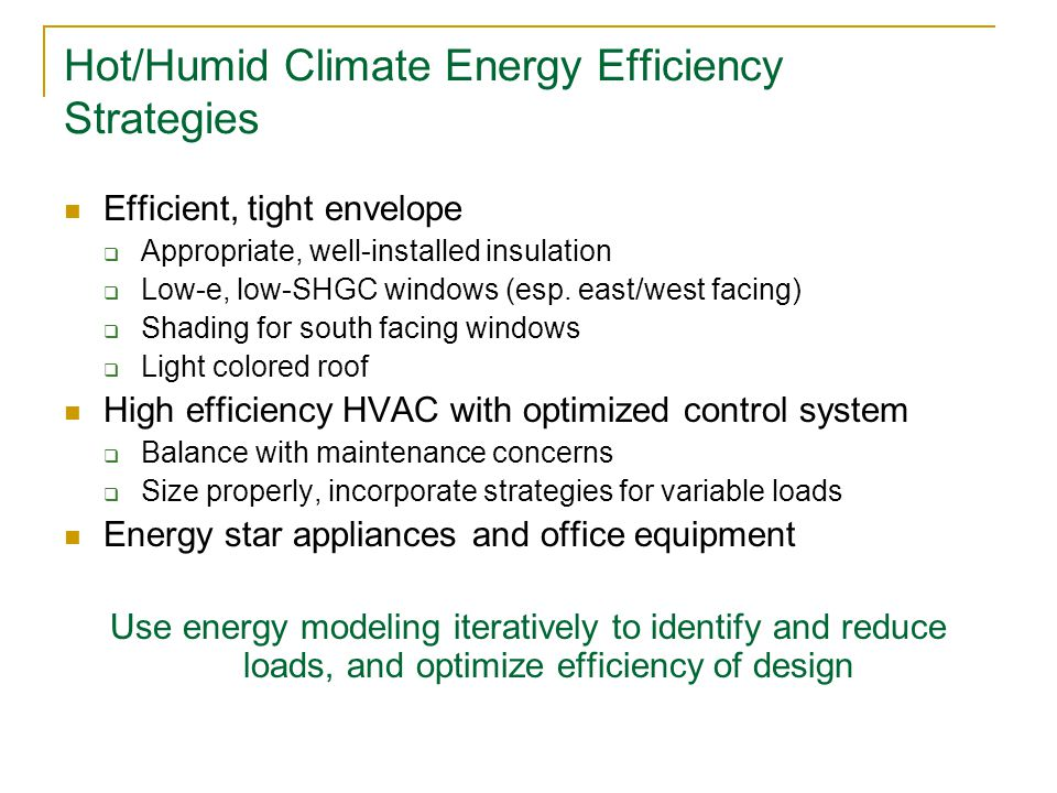Hot/Humid Climate Energy Efficiency Strategies Efficient, tight envelope  Appropriate, well-installed insulation  Low-e, low-SHGC windows (esp.