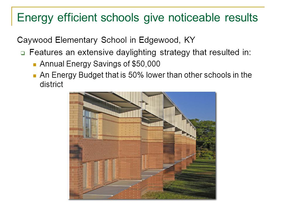 Energy efficient schools give noticeable results Caywood Elementary School in Edgewood, KY  Features an extensive daylighting strategy that resulted in: Annual Energy Savings of $50,000 An Energy Budget that is 50% lower than other schools in the district