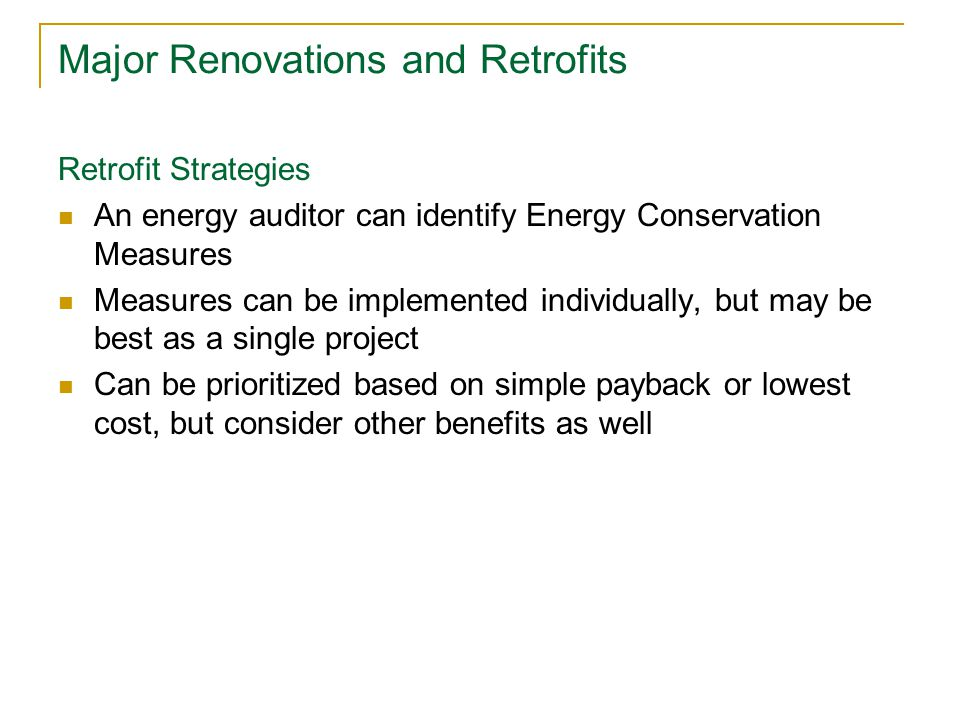 Major Renovations and Retrofits Retrofit Strategies An energy auditor can identify Energy Conservation Measures Measures can be implemented individual
