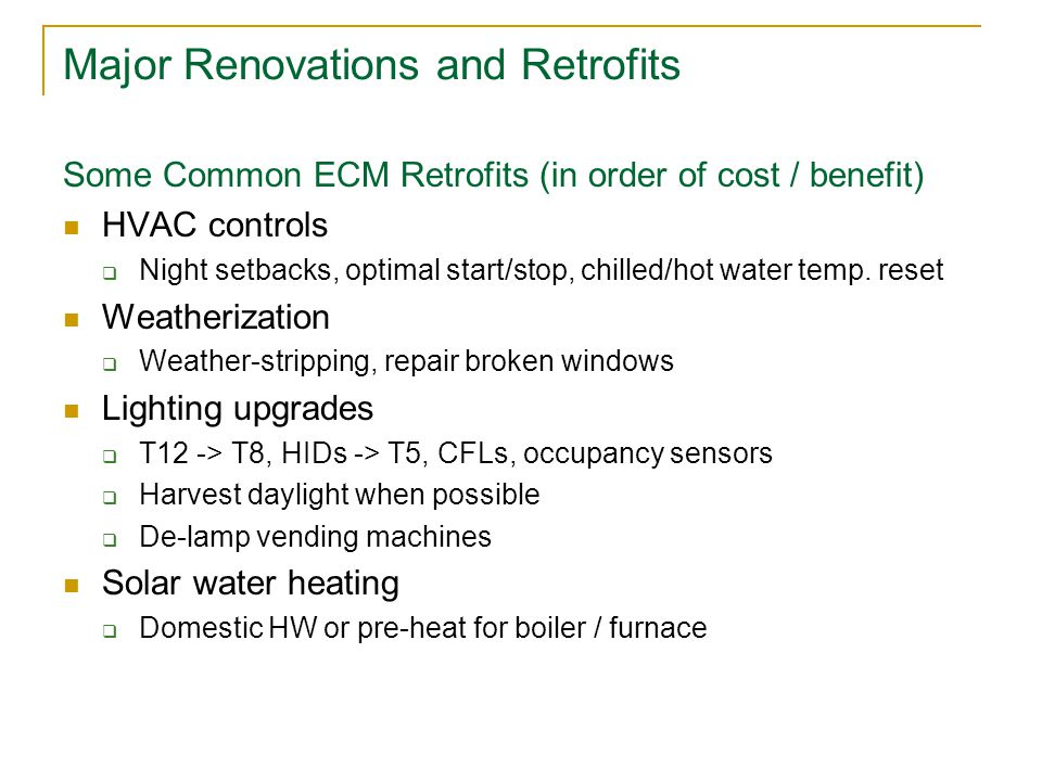 Major Renovations and Retrofits Some Common ECM Retrofits (in order of cost / benefit) HVAC controls  Night setbacks, optimal start/stop, chilled/hot water temp.