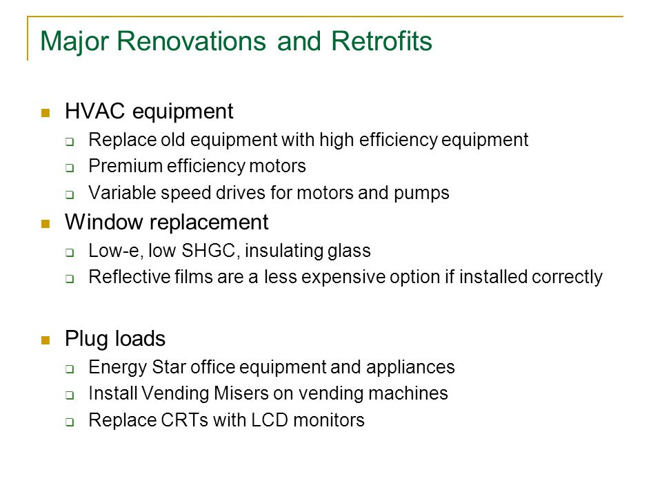 Major Renovations and Retrofits HVAC equipment  Replace old equipment with high efficiency equipment  Premium efficiency motors  Variable speed drives for motors and pumps Window replacement  Low-e, low SHGC, insulating glass  Reflective films are a less expensive option if installed correctly Plug loads  Energy Star office equipment and appliances  Install Vending Misers on vending machines  Replace CRTs with LCD monitors